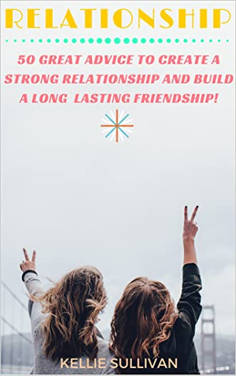 Relationships : 5O Great Advice To Create A Strong Relationship And Build A Long Lasting Friendship! (Healthy Relationships, Relationship Problems, Fulfilling Relationships)