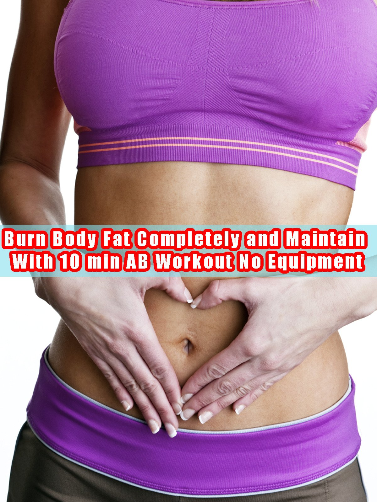 Burn Body Fat Completely and Maintain With 10 min AB Workout No Equipment