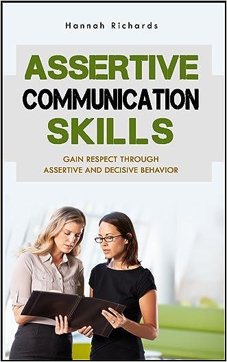 Assertive Communication Skills: Gain Respect Through Assertive And Decisive Behavior (Assertive Communication Skills, Assertiveness, Assertiveness Training, ... Assertiveness Workbook, Discipline)