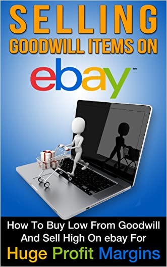 eBay: Selling Goodwill Items on eBay: How to Buy Low From Goodwill and Sell High On eBay for Huge Profit Margins (Selling on eBay, eBay Profits, eBay Success, eBay Hacks, Book 1)