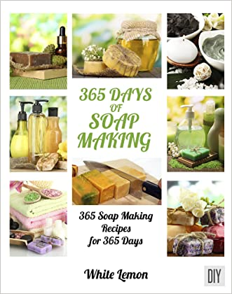 Soap Making: 365 Days of Soap Making: 365 Soap Making Recipes for 365 Days (Soap Making, Soap Making Books, Soap Making for Beginners, Soap Making Guide, ... Making, Soap Making Supplies, Crafting)