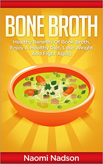 Bone Broth: Healthy Benefits of Bone Broth, Enjoy a Healthy Diet, Lose Weight, and Fight Aging (Bone Broth,Bone Broth Diet,Bone Broth Miracle,Bone Broth ... is bone broth,bone broth fast) Book 1)