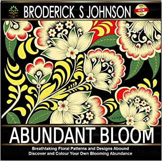 Abundant Bloom: Breathtaking Floral Patterns and Designs Abound - Discover and Color Your Own Blooming Abundance (Adult Coloring Books - Art Therapy for The Mind Book 11)