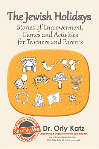 The Jewish Holidays-Stories of Empowerment, Activities and Games for Kids, Teens, Teachers and Parents written by Dr. Orly Katz