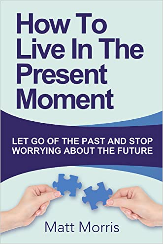 Self Help: How To Live In The Present Moment (Self help, Self help books, Self help books for women, Anxiety self help, Self help relationships, Present Moment, Be Happy Book 1) written by Matt Morris