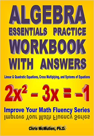 Algebra Essentials Practice Workbook with Answers: Linear & Quadratic Equations, Cross Multiplying, and Systems of Equations (Improve Your Math Fluency Series)