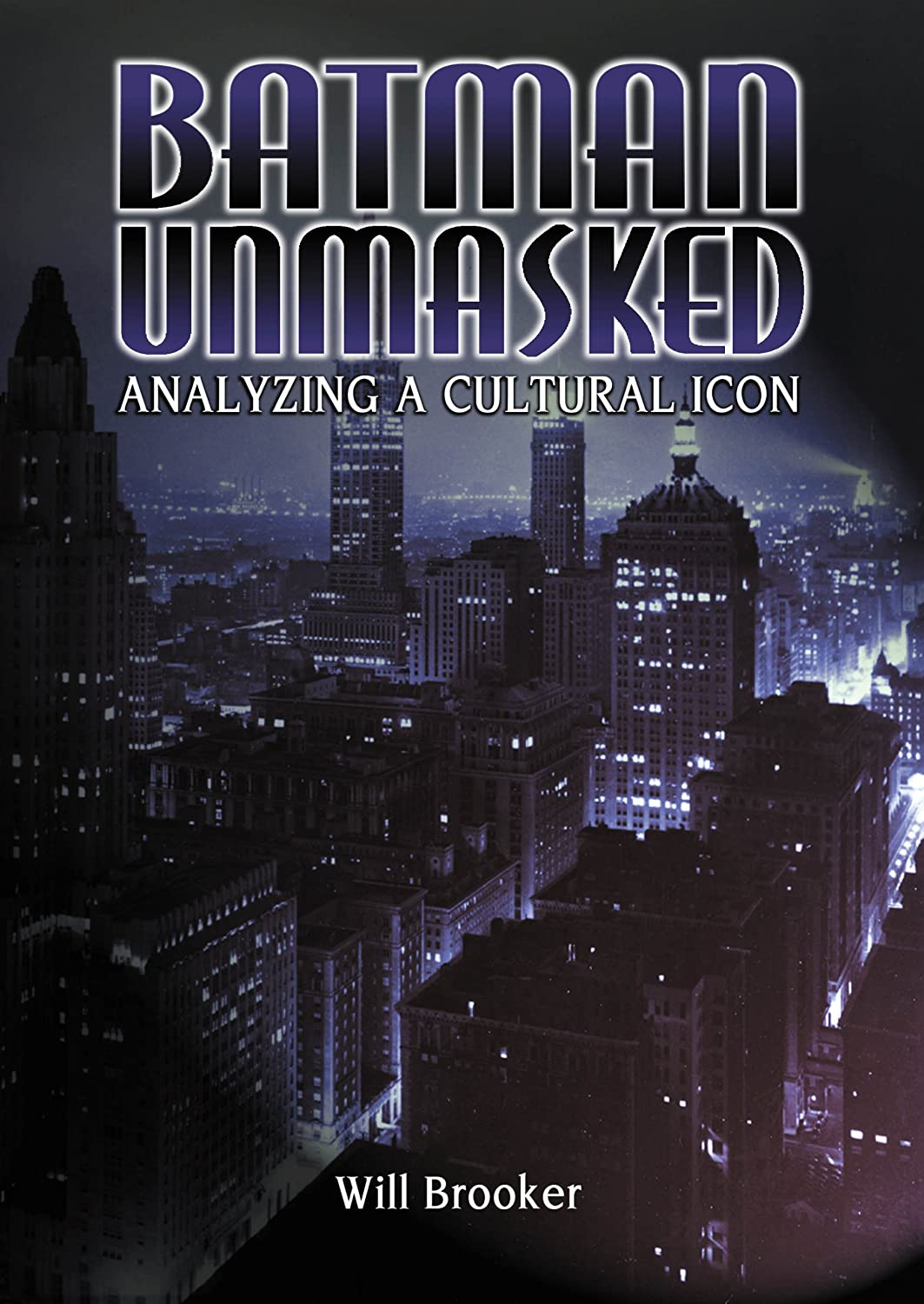 Batman Unmasked: Analyzing a Cultural Icon Will Brooker