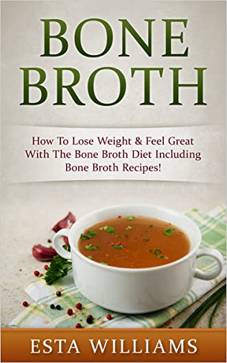 Bone Broth: How To Lose Weight & Feel Great With The Bone Broth Diet (Including Bone Broth Recipes!) (Diabetes Solution, Low Carb, Fermentation, Ketogenic, ... Acne Cure, Paleo Soup, Paleo Diet)