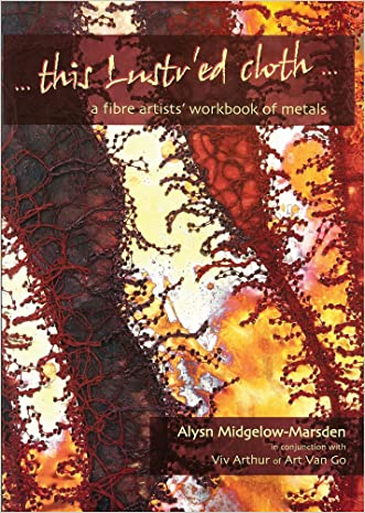 This Lustr'ed Cloth: A Fibre Artists' Workbook of Metals written by Alysn Midgelow-Marsden