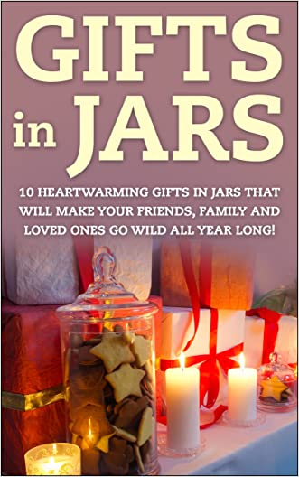 Gifts in Jars: 10 Heartwarming Gifts in Jars That Will Make Your Friends, Family and Loved Ones Go Wild All Year Long! (Gifts - Christmas Gifts - Holiday ... - Mason Jar Gifts - Jar Gifts - Gift Ideas)