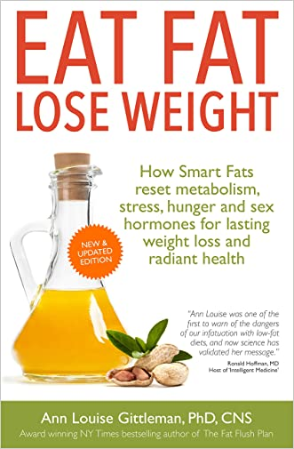 Eat Fat, Lose Weight: How Smart Fats reset metabolism, stress, hunger and sex hormones for lasting weight loss and radiant health.