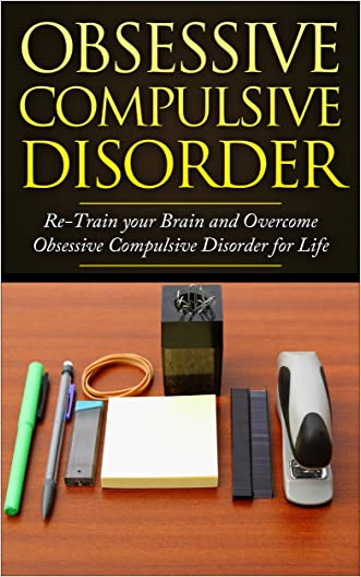 Obsessive Compulsive Disorder: Re-Train your Brain and Overcome Obsessive Compulsive Disorder for Life (OCD, Obsessive Compulsive Disorder, Anxiety Disorders, ... Obsessive Behavior, Compulsivness)