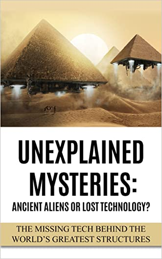 Unexplained Mysteries: Ancient Aliens Or Lost Technology?: The Missing Tech Behind The World's Greatest Structures (UFOs, ETs, and Ancient Engineers Book 1) written by Robert Jean Redfern