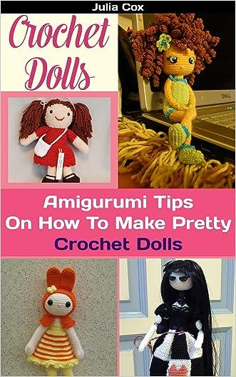 Crochet Dolls: Amigurumi Tips On How To Make Pretty Crochet Dolls written by Julia Cox