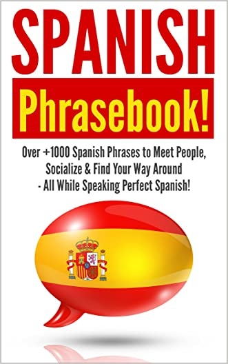 Spanish: Spanish Phrasebook! - Over +1000 Spanish Language Phrases to Meet People, Socialize & Find Your Way Around - All While Speaking Perfect Spanish!