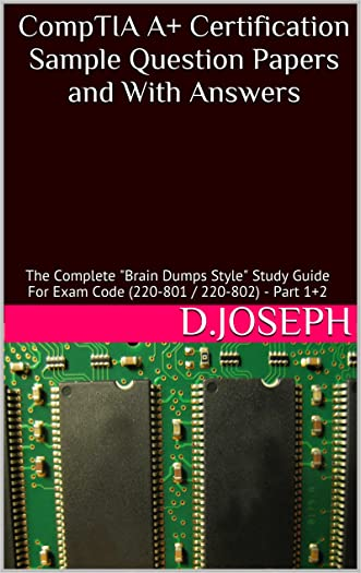 "CompTIA A+ Certification Sample Question Papers and With Answers: The Complete ""Brain Dumps Style"" Study Guide For Exam Code (220-801 / 220-802) - Part 1+2"