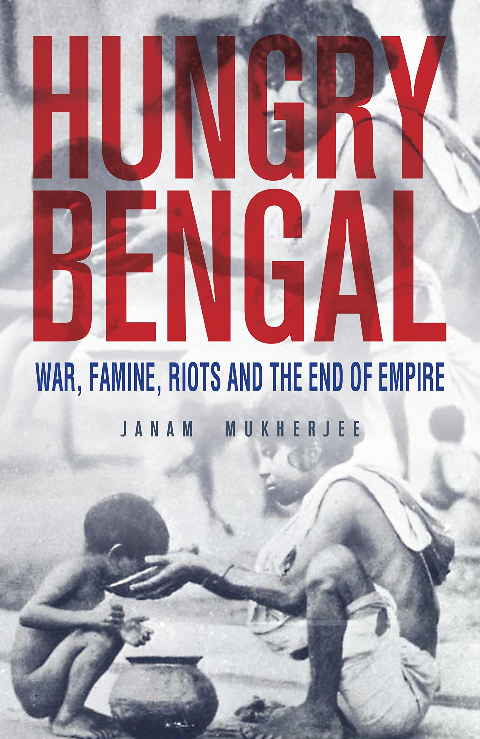 Hungry Bengal : War, Famine, Riots And The End Of Empire