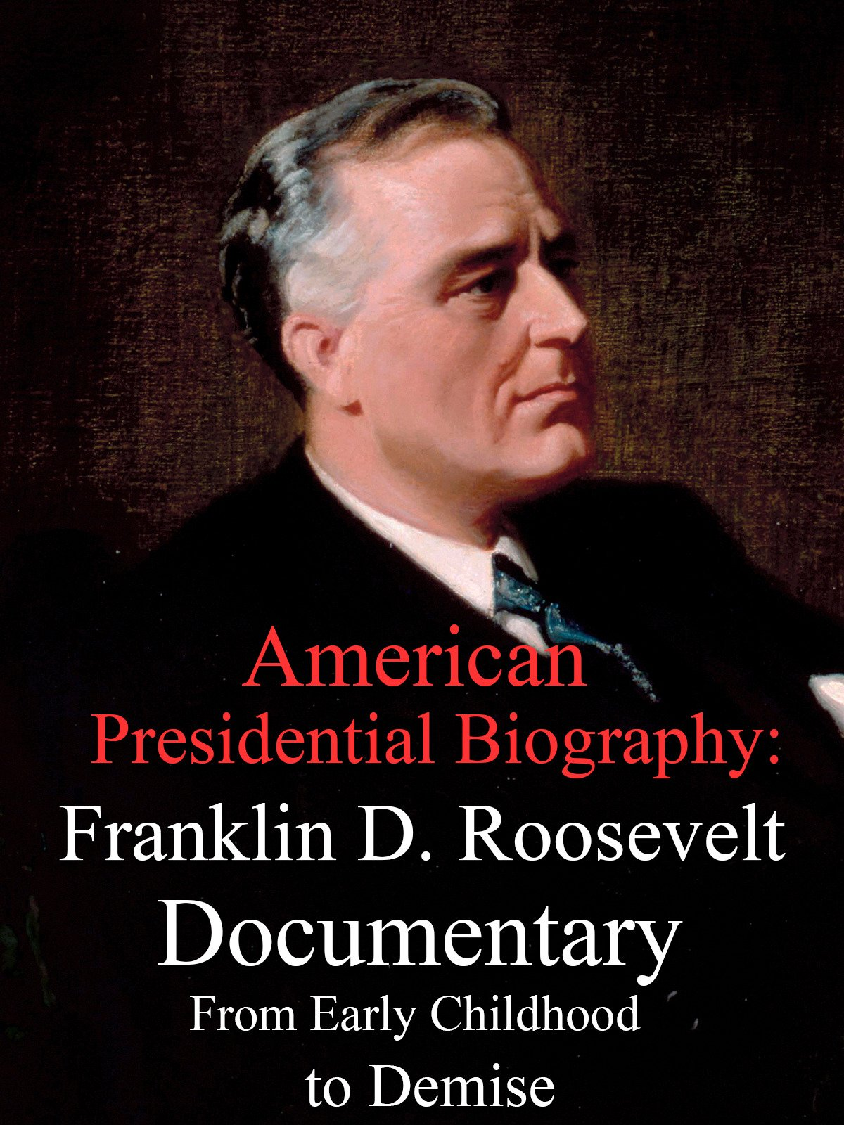 American Presidential Biography: Franklin D. Roosevelt Documentary From Early Childhood to Final Days