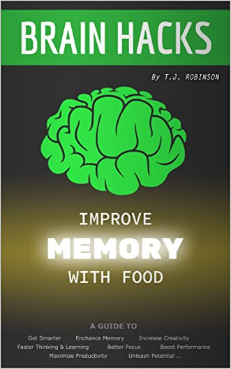 Brain Hacks, Improve Memory with Food: A Guide to Get Smarter, Enhance Memory, Increase Creativity, Faster Thinking, Learning, Better Focus, Boost Performance, ... Critical Thinking, Problem Solving Book 2)