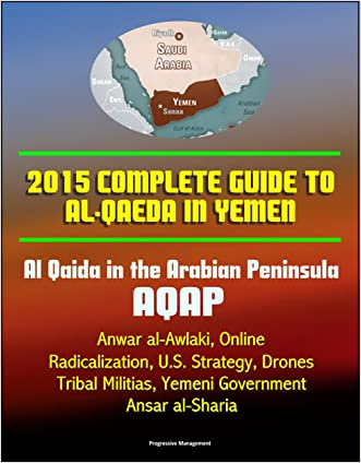 2015 Complete Guide to al-Qaeda in Yemen: Al Qaida in the Arabian Peninsula, AQAP, Anwar al-Awlaki, Online Radicalization, U.S. Strategy, Drones, Tribal Militias, Yemeni Government, Ansar al-Sharia