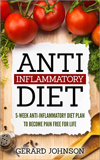 Anti Inflammatory Diet: 5 Week Anti Inflammatory Diet Plan To Restore Overall Health And Become Free Of Chronic Pain For Life ( Top Anti-Inflammatory Diet Recipes, Anti Inflammatory Diet For Dummies)