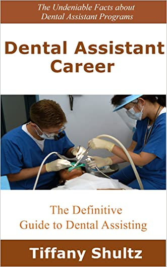 Dental Assistant Career: The Definitive Guide to Dental Assisting written by Tiffany Shultz