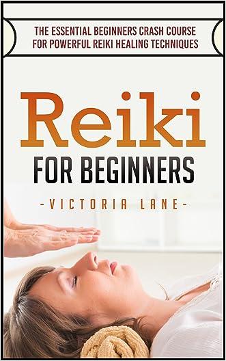 Reiki: For Beginners! The Essential Crash Course for Powerful Reiki Healing Techniques (Reiki Manual - Beginners Guide - Reiki Symbols - Aura - 100% Calm Mind)