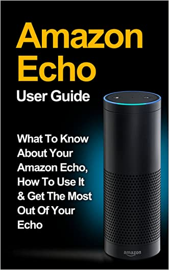 Amazon Echo: What to Know About Your Amazon Echo, How To Use It & Get the Most Out Of Your Echo *FREE BONUS INCLUDED* (Amazon Echo, Amazon Fire Phone, ... Fire Stick, Amazon Fire Tablet Book 1)