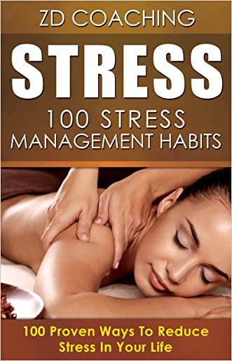 Stress: 100 Stress Managements Habits: 100 Proven Ways To Reduce Stress In Your Life ($1000 BONUS ADDED VALUE, Stress Management, Stress Cure, Anxiety Cure, Anxiety Free) written by ZD Coaching