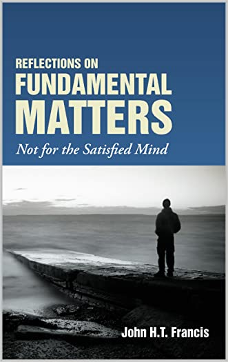 Reflections on Fundamental Matters: Not for the Satisfied Mind written by John H.T. Francis