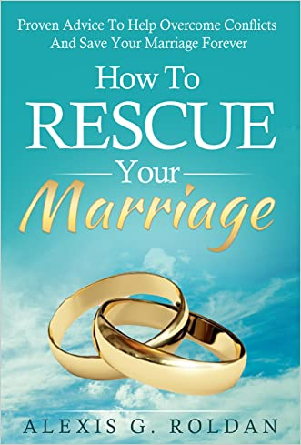 Marriage: How To Rescue Your Marriage: Proven Advice To Help Overcome Conflicts And Save Your Marriage Forever (Marriage Help, Marriage Advice, Overcome Conflicts)