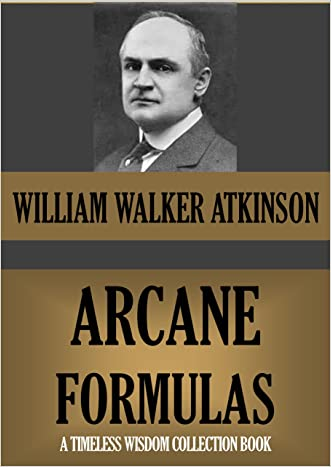 The Arcane Formulas or Mental Alchemy. (Supplementary text to The Arcane Teaching) (Timeless Wisdom Collection Book 116) written by William Walker Atkinson