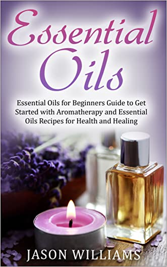 Essential Oils: Essential Oils for Beginners Guide to Get Started with Aromatherapy and Essential Oils Recipes for Health and Healing