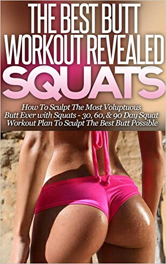 Squats: The Best Butt Workout Revealed - How to Sculpt the Most Voluptuous Butt Ever with Squats (30, 60, & 90 Day Workout Plans)