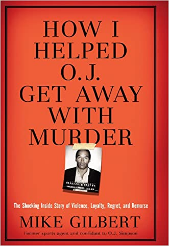 How I Helped O.J. Get Away With Murder: The Shocking Inside Story of Violence, Loyalty, Regret, and Remorse written by Mike Gilbert