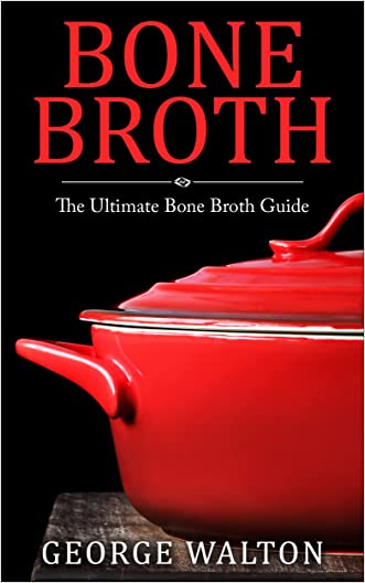 Bone Broth: The Bone Broth Guide - Improve Your Health, Look Younger and Lose Weight written by George Walton