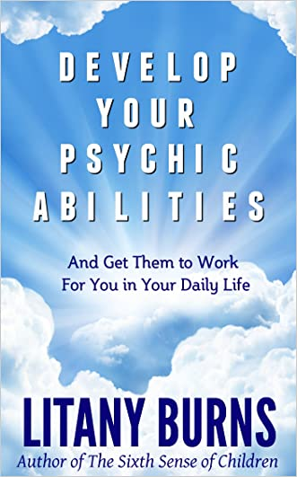 Develop Your Psychic Abilities:  And Get Them to Work For You in Your Daily Life written by Litany Burns