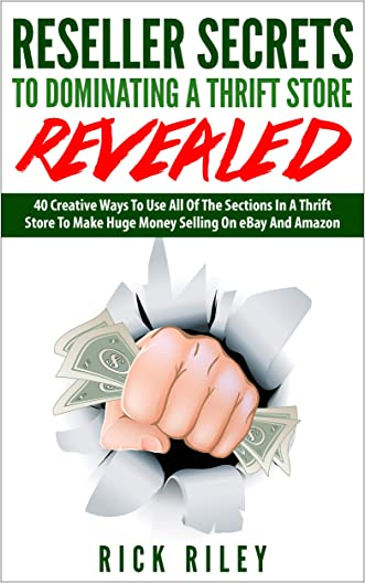 Reseller Secrets To Dominating A Thrift Store Revealed: 40 Creative Ways To Use All Of The Sections In A Thrift Store To Make Huge Money Selling On eBay ... Online, Flipping Used Items For Profit)