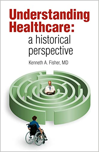 Understanding Healthcare: a historical perspective written by Kenneth A. Fisher
