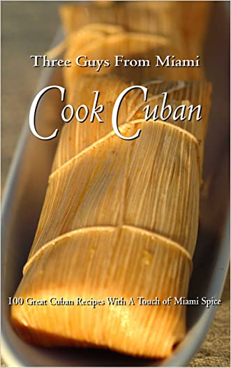 Three Guys From Miami Cook Cuban: 100 Great Recipes With a Touch of Miami Spice