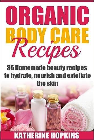 Organic Body Care Recipes: 35 Homemade Beauty Recipes To Hydrate, Nourish And Exfoliate The Skin (Organic body care, Body scrubs, Homemade beauty products, Organic beauty recipes Book 1)