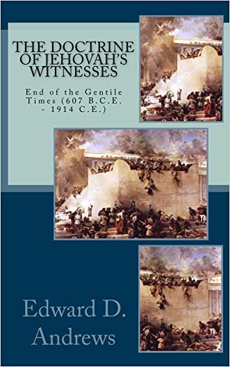 THE DOCTRINE OF JEHOVAH'S WITNESSES: End of the Gentile Times (607 B.C.E. - 1914 C.E.) written by Edward D. Andrews