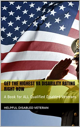 Get The Highest VA Disability Rating RIGHT NOW: A Book for ALL Qualified Disabled Veterans written by Helpful Disabled Veteran