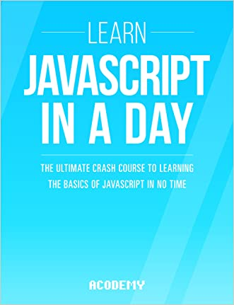 Javascript: Learn Javascript In A DAY! - The Ultimate Crash Course to Learning the Basics of the Javascript Programming Language In No Time (Javascript, ... JSON, Javascript Development Book 1) written by Acodemy