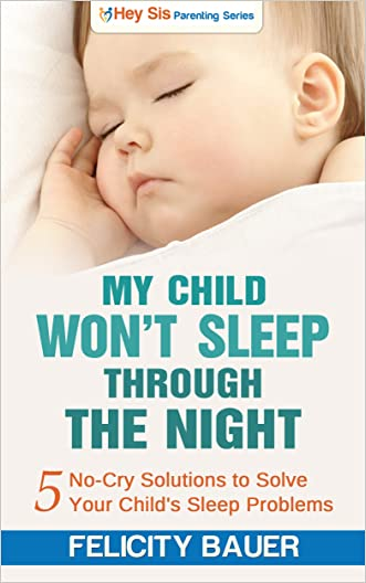 My Child Won't Sleep Through the Night: 5 No-Cry Solutions to Solve Your Child's Sleep Issues (Baby Sleep Solutions, Toddler Sleep Problems, Child Sleep Solutions, No-Cry Sleep Solution)