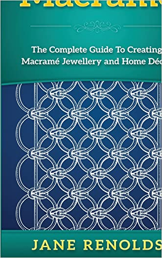 Macramé: The Complete Guide To Creating Macramé Jewellery and Home Decor (Paracord, Craft Business, Knot Tying, Fusion Knots, Knitting, Quilting, Sewing)