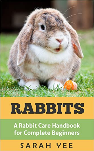 Rabbits: A Rabbit Care Handbook for Complete Beginners (Rabbits as Pets, Rabbit Books, Rabbit Care 1)