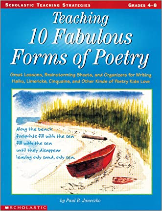 Teaching 10 Fabulous Forms Of Poetry: Great Lessons, Brainstorming Sheets, and Organizers for Writing Haiku, Limericks, Cinquains, and Other Kinds of Poetry Kids Love (Teaching Strategies) written by Paul Janeczko