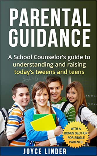 Parental Guidance: A School Counselor's guide to understanding and raising today's tweens and teens: With a BONUS section  For Single Parents!