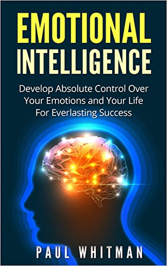 Emotional Intelligence: Develop Absolute Control Over Your Emotions and Your Life For Everlasting Success (Emotional Mastery,) written by Paul Whitman
